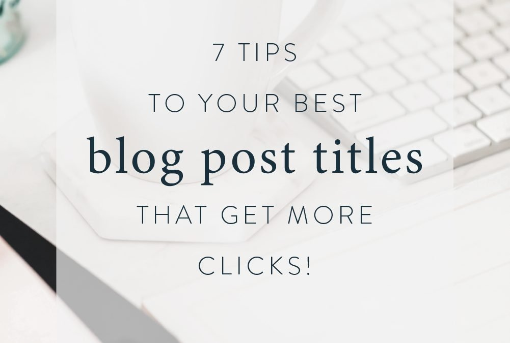 7 Tips to Your Best Blog Post Titles That Get More Clicks