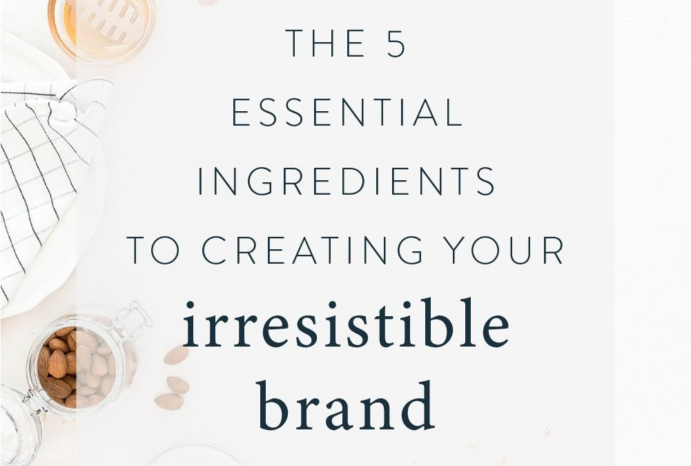 The 5 Essential Ingredients to Creating Your Irresistible Brand